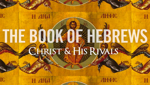 Hebrews: Christ & His Rivals